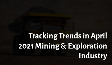 Tracking Trends in April 2021: Mining & Exploration Industry